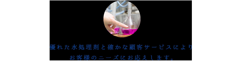 優れた水処理剤と確かな顧客サービスによりお客様のニーズにお応えします